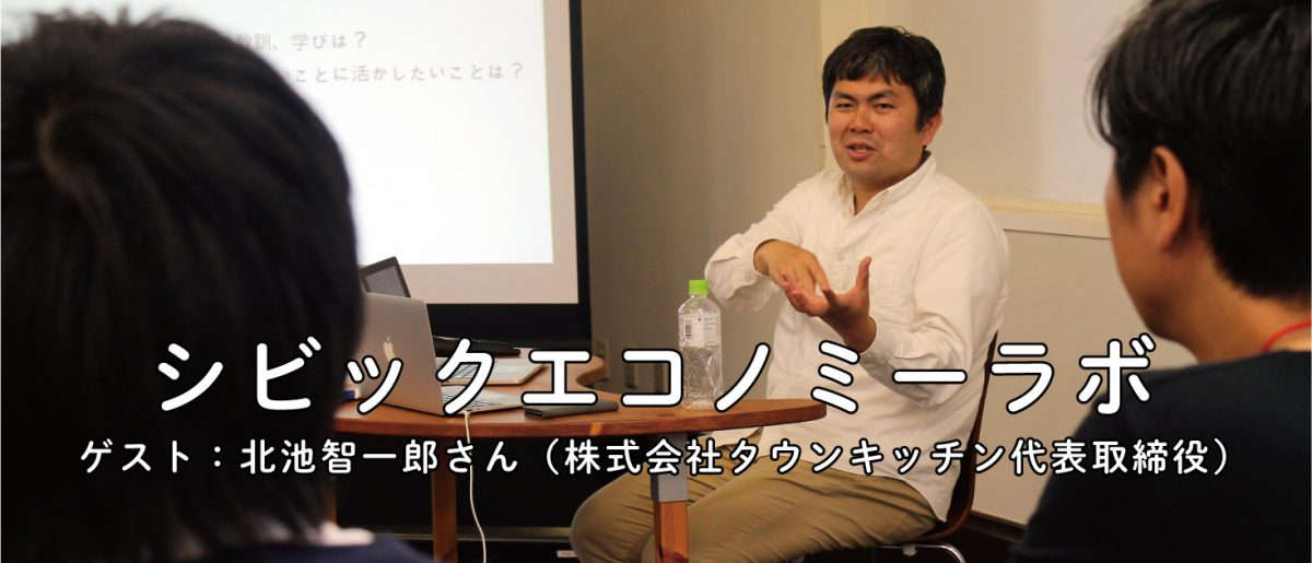 第1回 シビックエコノミーラボ ゲスト:北池智一郎さん(株式会社タウンキッチン代表取締役)